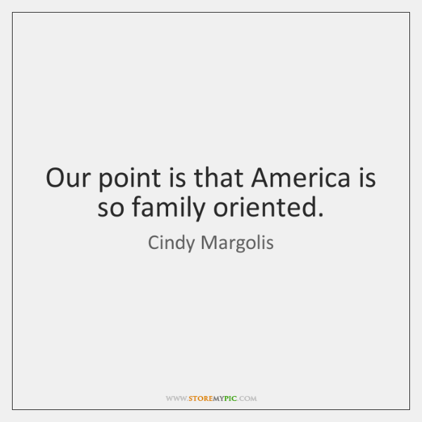 Our point is that America is so family oriented.