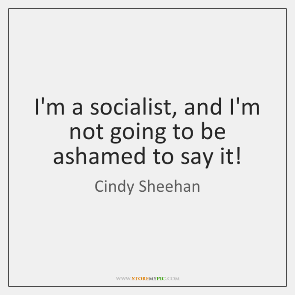 I'm a socialist, and I'm not going to be ashamed to say ...