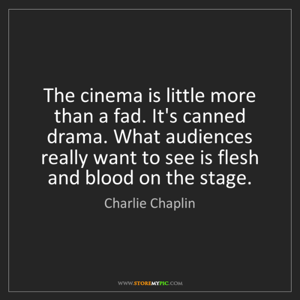 Charlie Chaplin: The cinema is little more than a fad. It's canned drama....