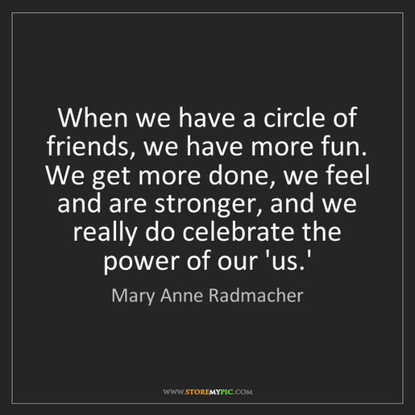 Mary Anne Radmacher: When we have a circle of friends, we have more fun. We...