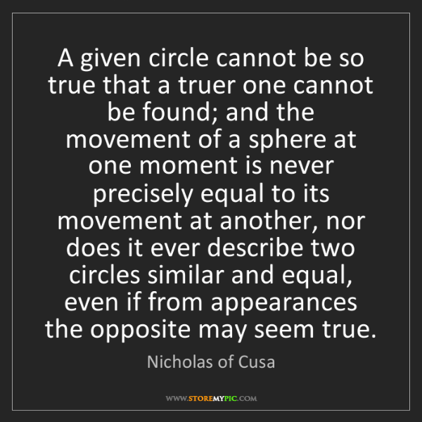 Nicholas of Cusa: A given circle cannot be so true that a truer one cannot...