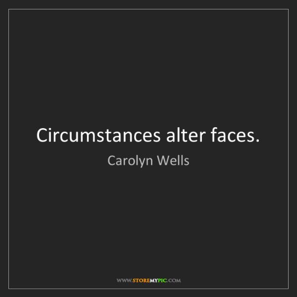 Carolyn Wells: Circumstances alter faces.
