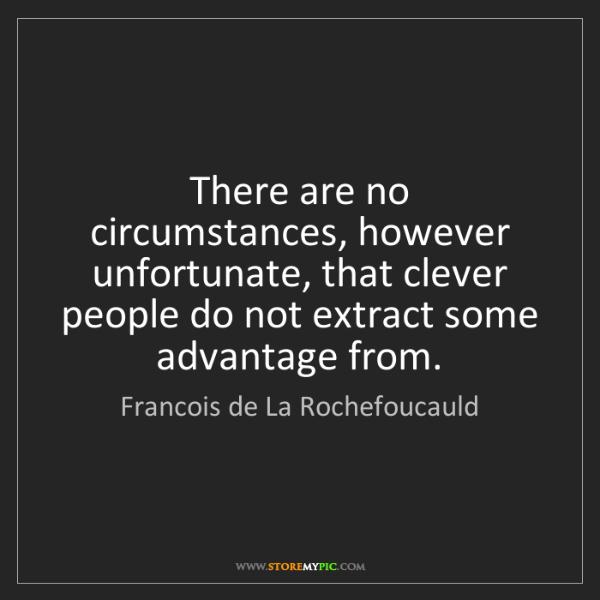 Francois de La Rochefoucauld: There are no circumstances, however unfortunate, that...