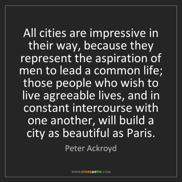 Peter Ackroyd: All cities are impressive in their way, because they...