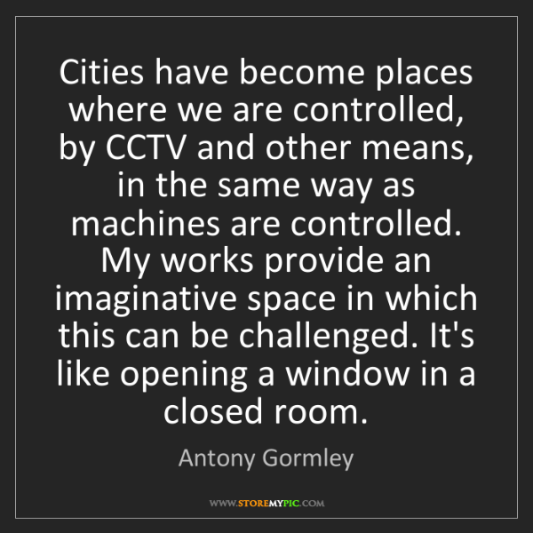 Antony Gormley: Cities have become places where we are controlled, by...