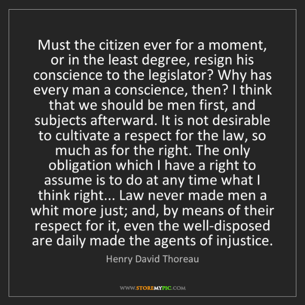 Henry David Thoreau: Must the citizen ever for a moment, or in the least degree,...