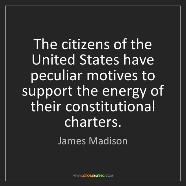 James Madison: The citizens of the United States have peculiar motives...