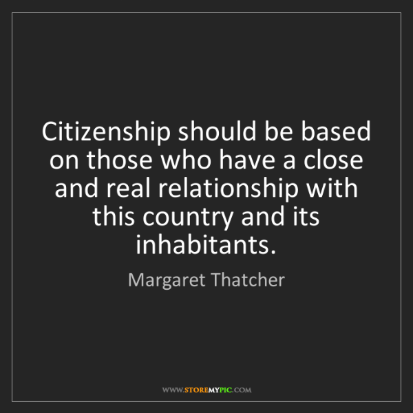 Margaret Thatcher: Citizenship should be based on those who have a close...