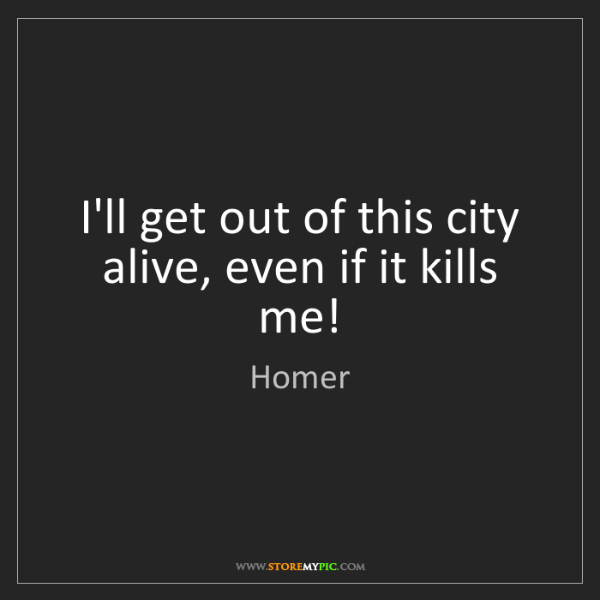 Homer: I'll get out of this city alive, even if it kills me!