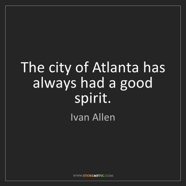 Ivan Allen: The city of Atlanta has always had a good spirit.