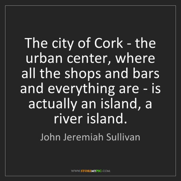 John Jeremiah Sullivan: The city of Cork - the urban center, where all the shops...