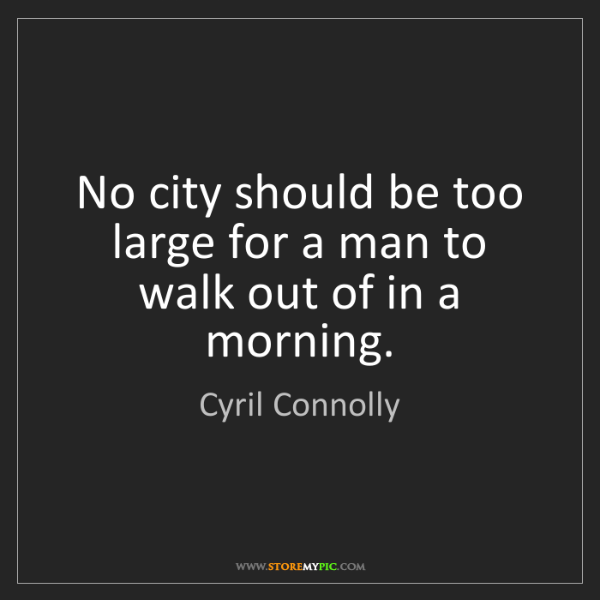 Cyril Connolly: No city should be too large for a man to walk out of...