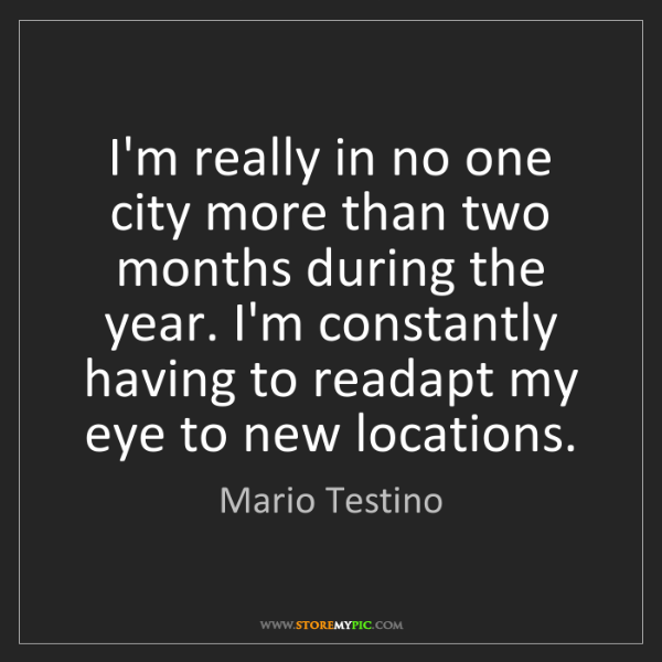 Mario Testino: I'm really in no one city more than two months during...