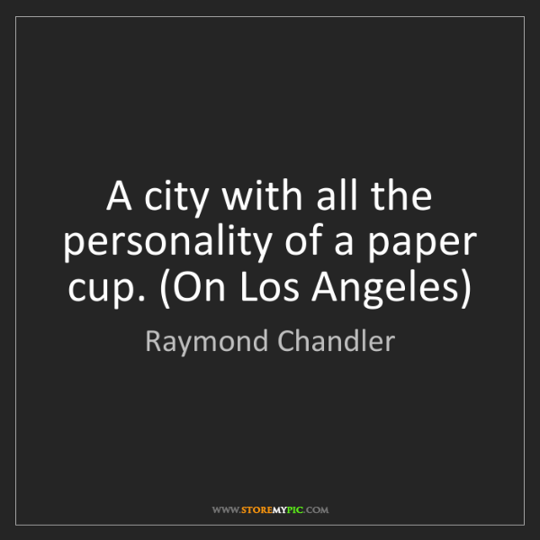 Raymond Chandler: A city with all the personality of a paper cup. (On Los...