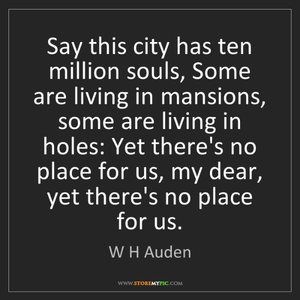 W H Auden: Say this city has ten million souls, Some are living...