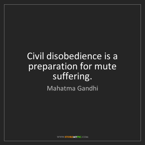 Mahatma Gandhi: Civil disobedience is a preparation for mute suffering.