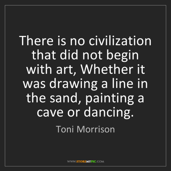 Toni Morrison: There is no civilization that did not begin with art,...