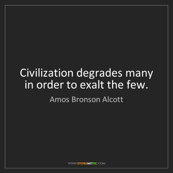 Amos Bronson Alcott: Civilization degrades many in order to exalt the few.