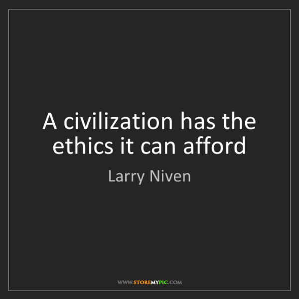 Larry Niven: A civilization has the ethics it can afford
