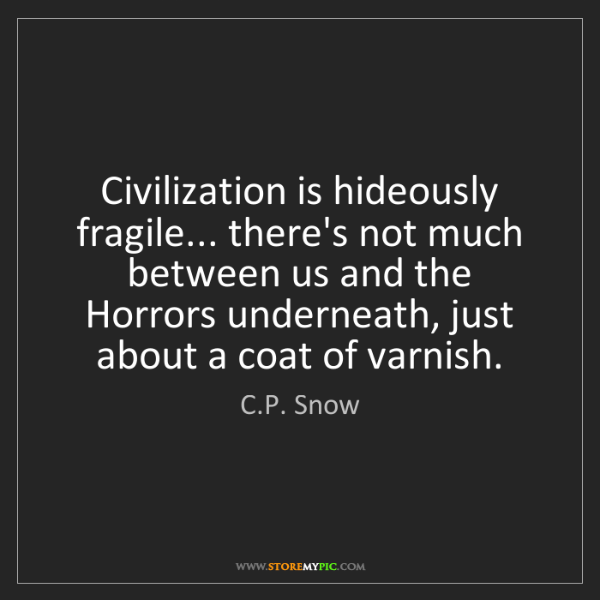 C.P. Snow: Civilization is hideously fragile... there's not much...