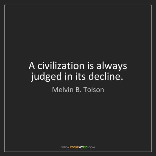 Melvin B. Tolson: A civilization is always judged in its decline.