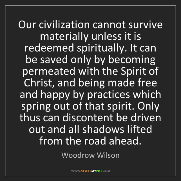 Woodrow Wilson: Our civilization cannot survive materially unless it...