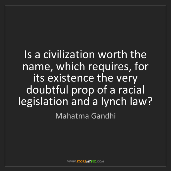 Mahatma Gandhi: Is a civilization worth the name, which requires, for...