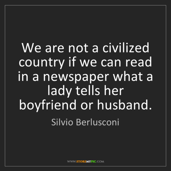Silvio Berlusconi: We are not a civilized country if we can read in a newspaper...