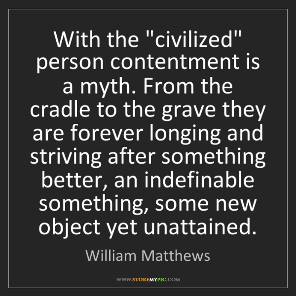 """William Matthews: With the """"civilized"""" person contentment is a myth. From..."""
