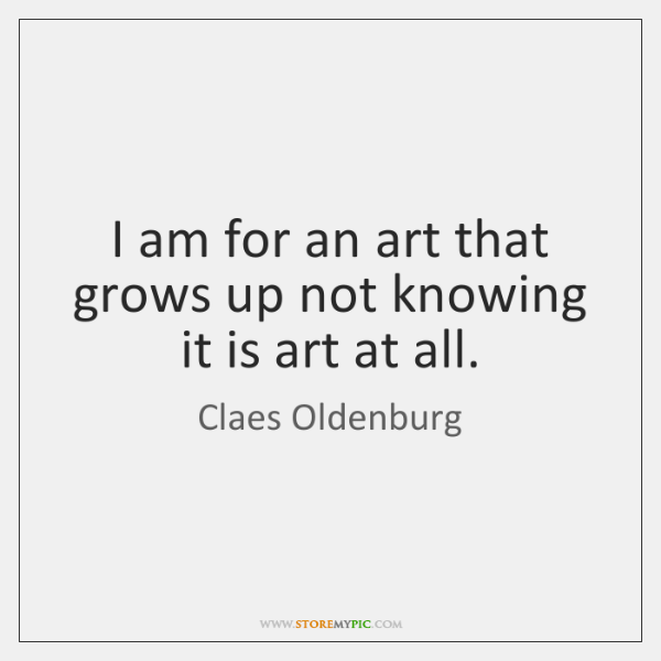 I am for an art that grows up not knowing it is ...