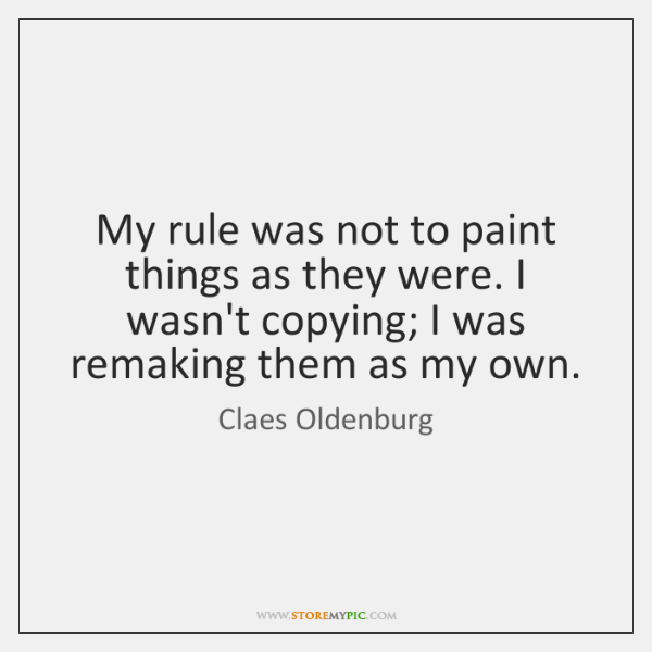 My rule was not to paint things as they were. I wasn't ...