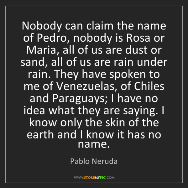 Pablo Neruda: Nobody can claim the name of Pedro, nobody is Rosa or...