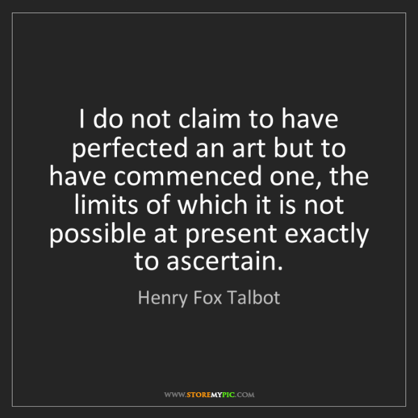 Henry Fox Talbot: I do not claim to have perfected an art but to have commenced...