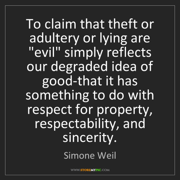 "Simone Weil: To claim that theft or adultery or lying are ""evil"" simply..."