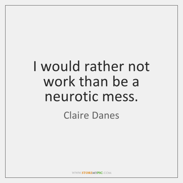 I would rather not work than be a neurotic mess.