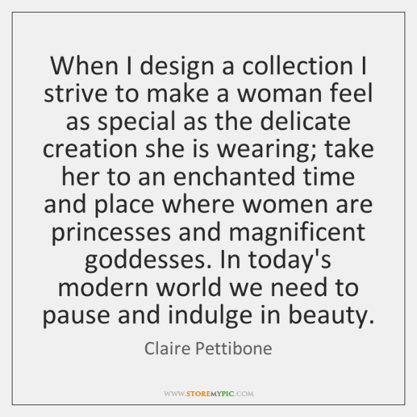 When I design a collection I strive to make a woman feel ...