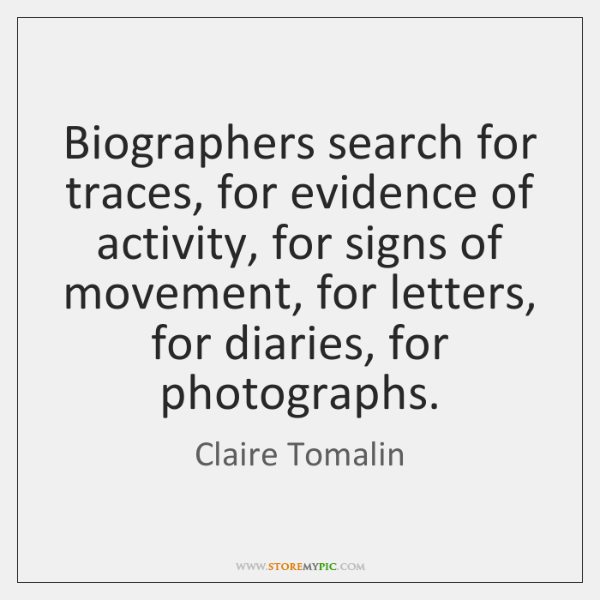 Biographers search for traces, for evidence of activity, for signs of movement, ...