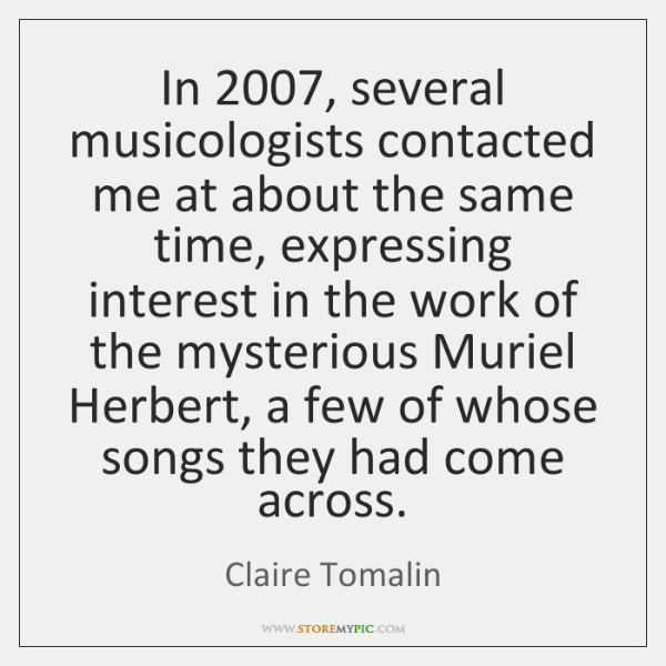 In 2007, several musicologists contacted me at about the same time, expressing interest ...