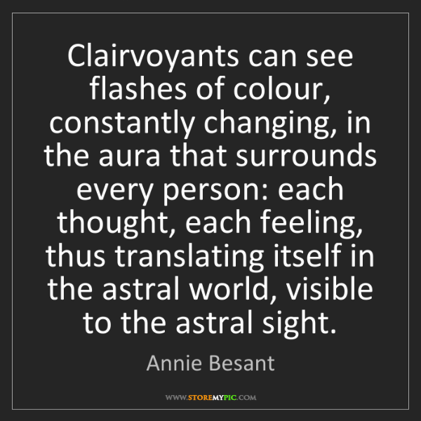 Annie Besant: Clairvoyants can see flashes of colour, constantly changing,...