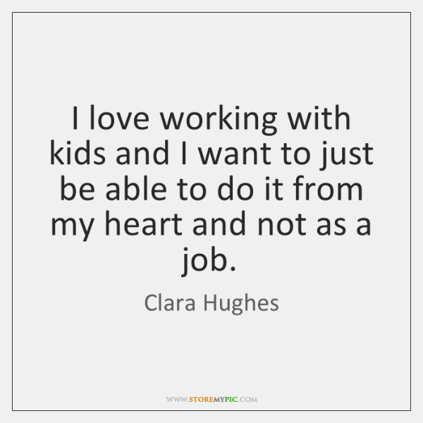 I love working with kids and I want to just be able ...