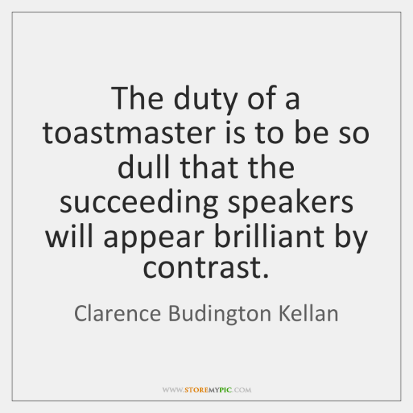 The duty of a toastmaster is to be so dull that the ...
