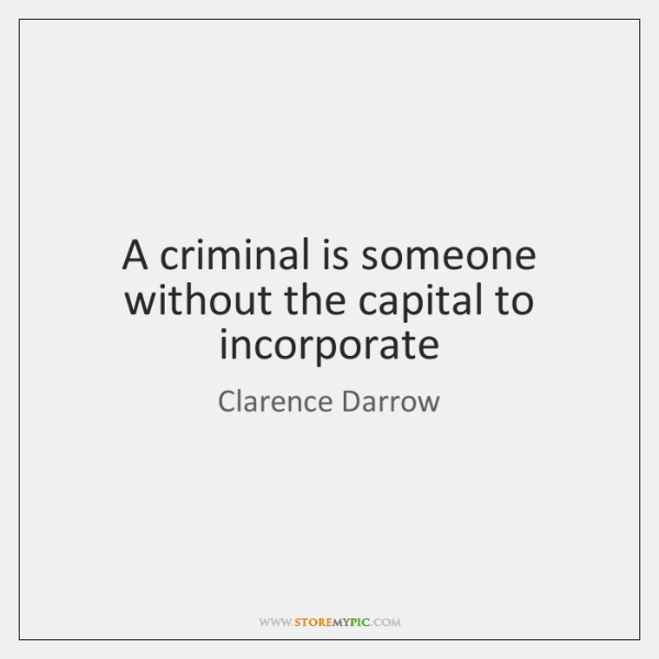 A criminal is someone without the capital to incorporate