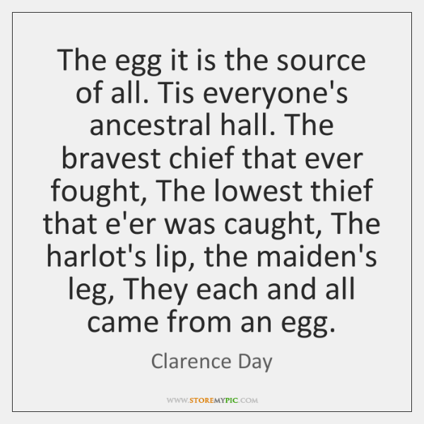 The egg it is the source of all. Tis everyone's ancestral hall. ...