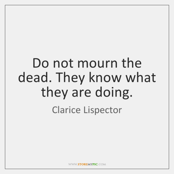 Do not mourn the dead. They know what they are doing.