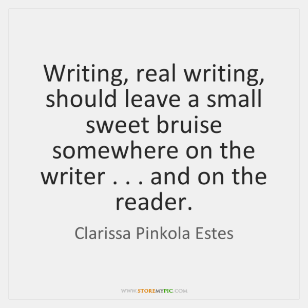 Writing, real writing, should leave a small sweet bruise somewhere on the ...