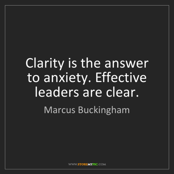 Marcus Buckingham: Clarity is the answer to anxiety. Effective leaders are...