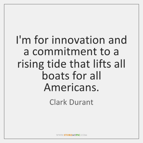 I'm for innovation and a commitment to a rising tide that lifts ...