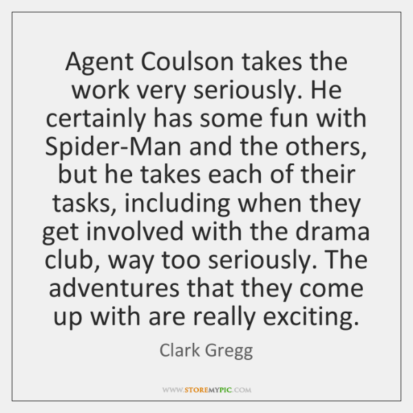 Agent Coulson takes the work very seriously. He certainly has some fun ...