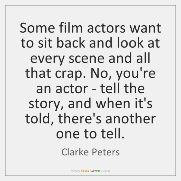 Some film actors want to sit back and look at every scene ...