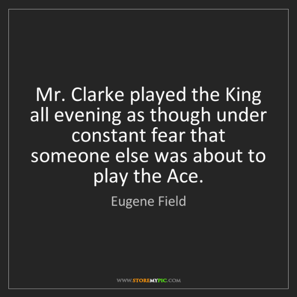Eugene Field: Mr. Clarke played the King all evening as though under...